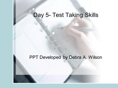 Day 5- Test Taking Skills PPT Developed by Debra A. Wilson.
