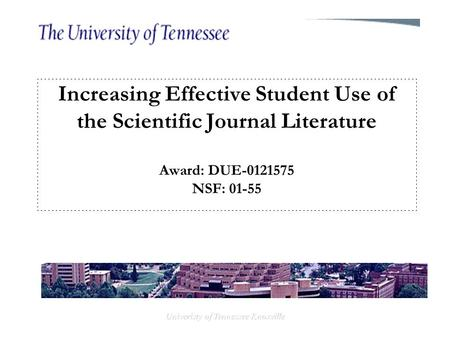 Univeristy of Tennessee Knoxville Increasing Effective Student Use of the Scientific Journal Literature Award: DUE-0121575 NSF: 01-55.