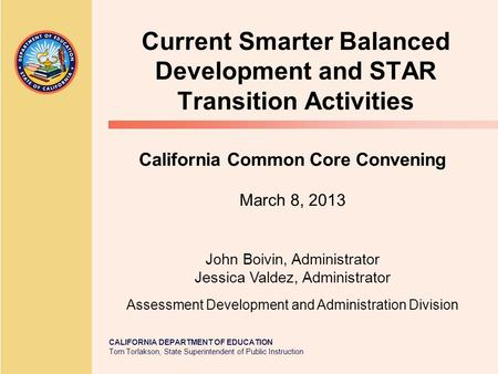 CALIFORNIA DEPARTMENT OF EDUCATION Tom Torlakson, State Superintendent of Public Instruction Current Smarter Balanced Development and STAR Transition Activities.