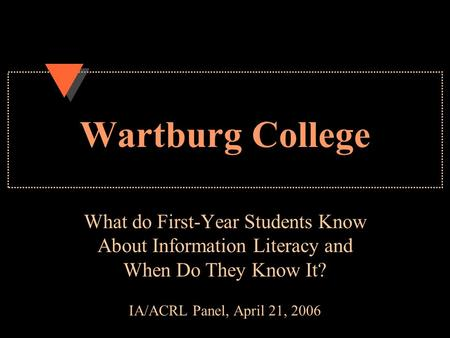 Wartburg College What do First-Year Students Know About Information Literacy and When Do They Know It? IA/ACRL Panel, April 21, 2006.