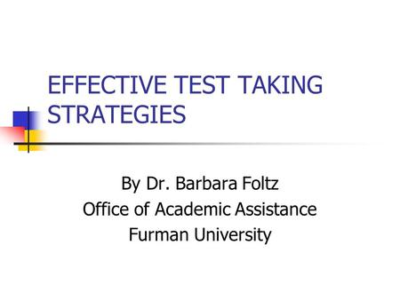 EFFECTIVE TEST TAKING STRATEGIES By Dr. Barbara Foltz Office of Academic Assistance Furman University.