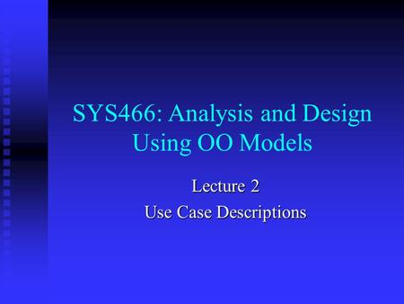SYS466: Analysis and Design Using OO Models Lecture 2 Use Case Descriptions.