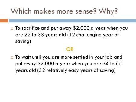 Which makes more sense? Why?  To sacrifice and put away $2,000 a year when you are 22 to 33 years old (12 challenging year of saving)OR  To wait until.