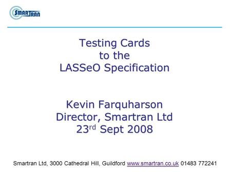 Testing Cards to the LASSeO Specification Kevin Farquharson Director, Smartran Ltd 23 rd Sept 2008 Smartran Ltd, 3000 Cathedral Hill, Guildford www.smartran.co.uk.