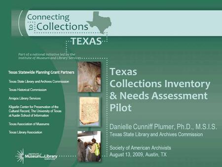Texas Collections Inventory & Needs Assessment Pilot Danielle Cunniff Plumer, Ph.D., M.S.I.S. Texas State Library and Archives Commission Society of American.