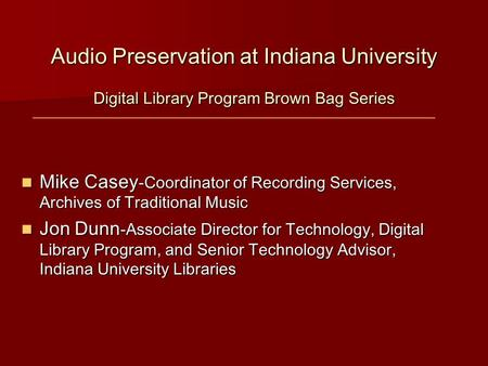 Audio Preservation at Indiana University Digital Library Program Brown Bag Series Mike Casey -Coordinator of Recording Services, Archives of Traditional.