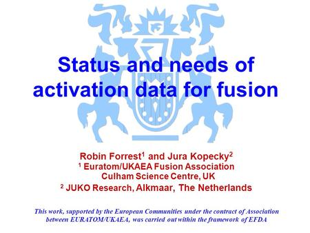 Status and needs of activation data for fusion Robin Forrest 1 and Jura Kopecky 2 1 Euratom/UKAEA Fusion Association Culham Science Centre, UK 2 JUKO Research,