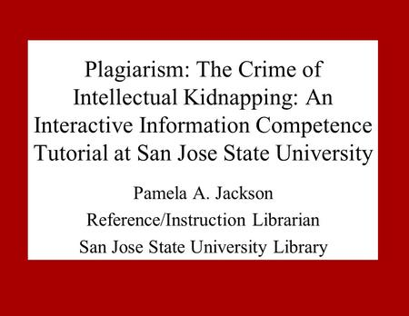 Plagiarism: The Crime of Intellectual Kidnapping: An Interactive Information Competence Tutorial at San Jose State University Pamela A. Jackson Reference/Instruction.