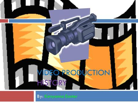 VIDEO PRODUCTION HISTORY By: Kenyanna Easter  Staring in the late 1970's to the early 1980's several types of video equipment were introduced, such.