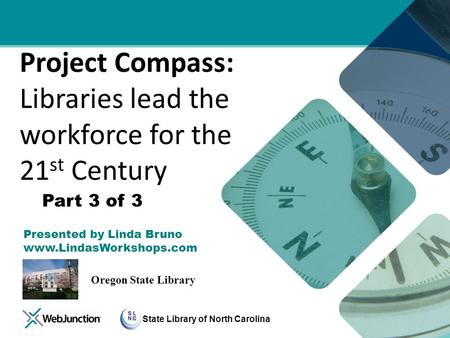 State Library of North Carolina Project Compass: Libraries lead the workforce for the 21 st Century Presented by Linda Bruno www.LindasWorkshops.com Oregon.