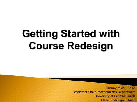 Tammy Muhs, Ph.D. Assistant Chair, Mathematics Department University of Central Florida NCAT Redesign Scholar Getting Started with Course Redesign.