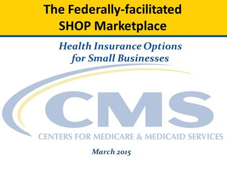 The Federally-facilitated SHOP Marketplace Health Insurance Options for Small Businesses March 2015.