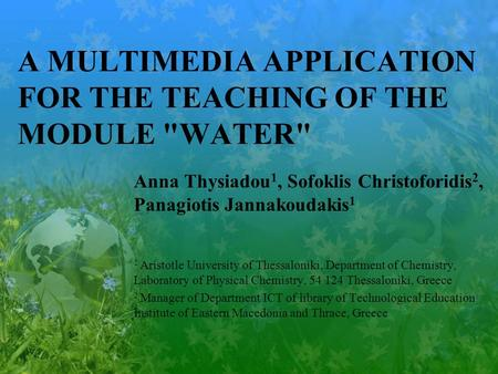 A MULTIMEDIA APPLICATION FOR THE TEACHING OF THE MODULE WATER Anna Thysiadou 1, Sofoklis Christoforidis 2, Panagiotis Jannakoudakis 1 1 Aristotle University.