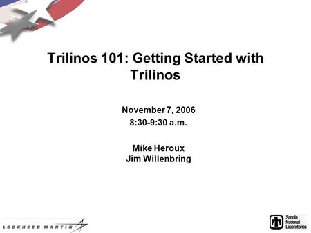 Trilinos 101: Getting Started with Trilinos November 7, 2006 8:30-9:30 a.m. Mike Heroux Jim Willenbring.