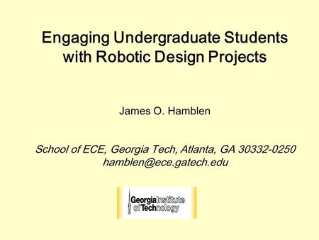 Engaging Undergraduate Students with Robotic Design Projects James O. Hamblen School of ECE, Georgia Tech, Atlanta, GA 30332-0250