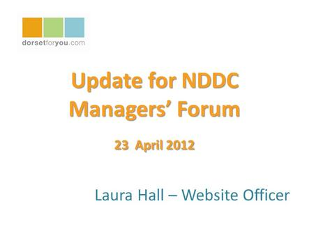 Update for NDDC Managers' Forum 23 April 2012 Laura Hall – Website Officer.