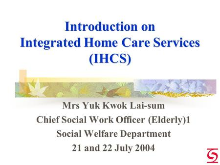 Introduction on Integrated Home Care Services (IHCS) Mrs Yuk Kwok Lai-sum Chief Social Work Officer (Elderly)1 Social Welfare Department 21 and 22 July.