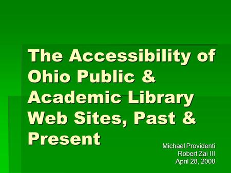 The Accessibility of Ohio Public & Academic Library Web Sites, Past & Present Michael Providenti Robert Zai III April 28, 2008.