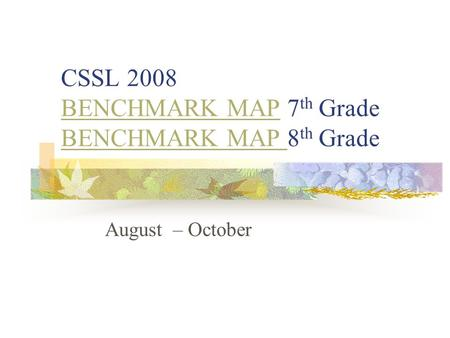 CSSL 2008 BENCHMARK MAP 7 th Grade BENCHMARK MAP 8 th Grade BENCHMARK MAP August – October.