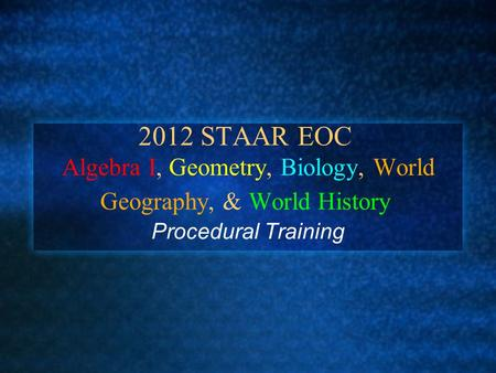 2012 STAAR EOC Algebra I, Geometry, Biology, World Geography, & World History Procedural Training.