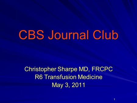 1 CBS Journal Club CBS Journal Club Christopher Sharpe MD, FRCPC R6 Transfusion Medicine May 3, 2011.