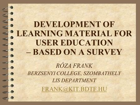 DEVELOPMENT OF LEARNING MATERIAL FOR USER EDUCATION – BASED ON A SURVEY RÓZA FRANK BERZSENYI COLLEGE, SZOMBATHELY LIS DEPARTMENT