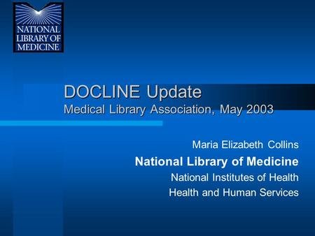 DOCLINE Update Medical Library Association, May 2003 Maria Elizabeth Collins National Library of Medicine National Institutes of Health Health and Human.