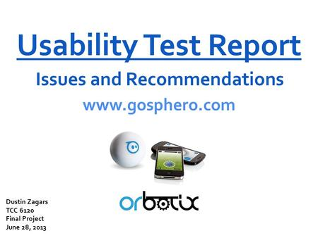 Usability Test Report Issues and Recommendations www.gosphero.com Dustin Zagars TCC 6120 Final Project June 28, 2013.