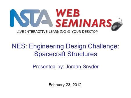 LIVE INTERACTIVE YOUR DESKTOP February 23, 2012 NES: Engineering Design Challenge: Spacecraft Structures Presented by: Jordan Snyder.