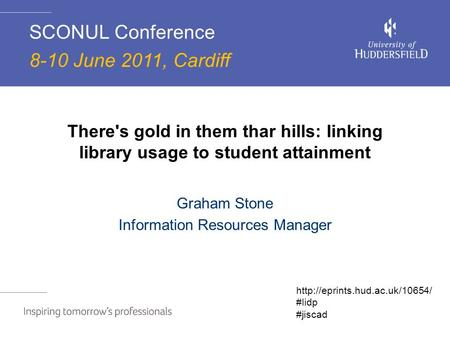 There's gold in them thar hills: linking library usage to student attainment Graham Stone Information Resources Manager SCONUL Conference 8-10 June 2011,