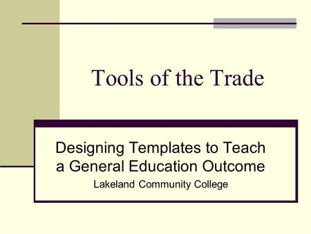 Tools of the Trade Designing Templates to Teach a General Education Outcome Lakeland Community College.