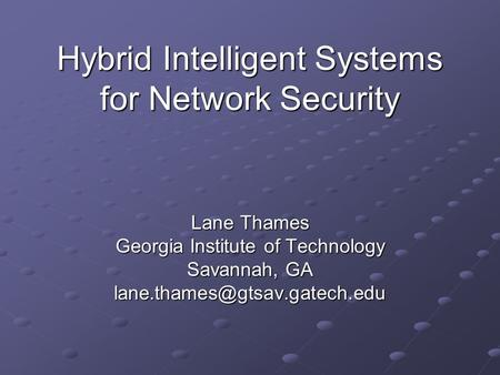 Hybrid Intelligent Systems for Network Security Lane Thames Georgia Institute of Technology Savannah, GA