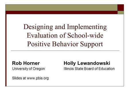 Designing and Implementing Evaluation of School-wide Positive Behavior Support Rob HornerHolly Lewandowski University of Oregon Illinois State Board of.