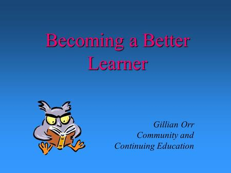 Becoming a Better Learner Gillian Orr Community and Continuing Education.