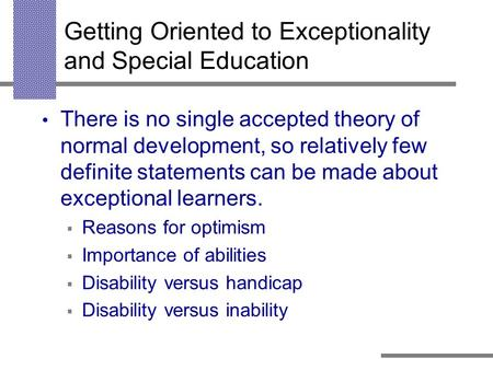 Getting Oriented to Exceptionality and Special Education There is no single accepted theory of normal development, so relatively few definite statements.