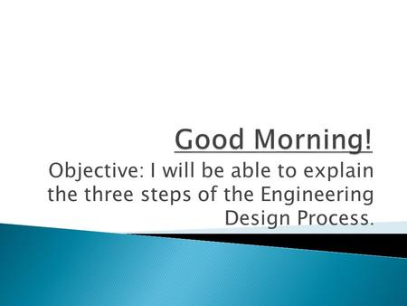 Objective: I will be able to explain the three steps of the Engineering Design Process.