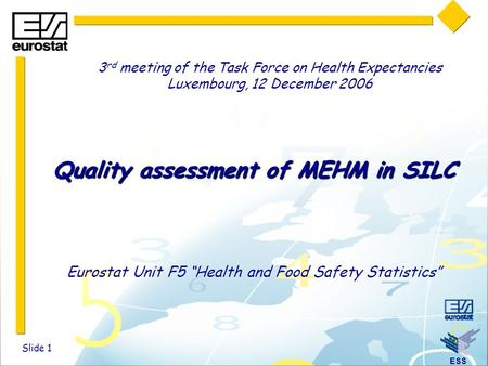 "ESS Slide 1 Quality assessment of MEHM in SILC Eurostat Unit F5 ""Health and Food Safety Statistics"" 3 rd meeting of the Task Force on Health Expectancies."