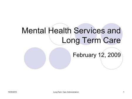 19/09/2015Long Term Care Administration1 Mental Health Services and Long Term Care February 12, 2009.
