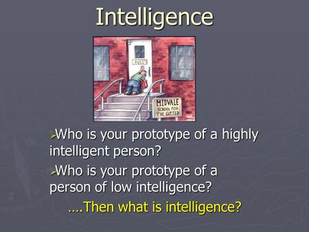 Intelligence  Who is your prototype of a highly intelligent person?  Who is your prototype of a person of low intelligence? ….Then what is intelligence?