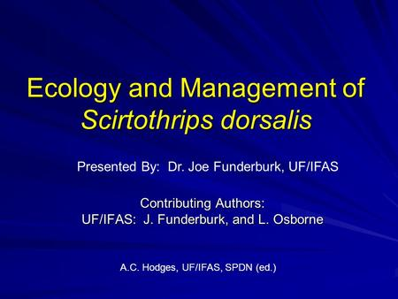 Ecology and Management of Scirtothrips dorsalis Contributing Authors: UF/IFAS: J. Funderburk, and L. Osborne A.C. Hodges, UF/IFAS, SPDN (ed.) Presented.