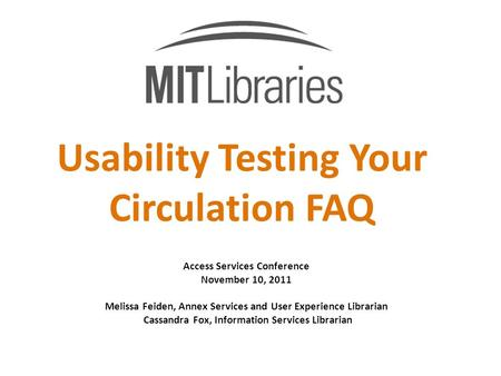 Usability Testing Your Circulation FAQ Access Services Conference November 10, 2011 Melissa Feiden, Annex Services and User Experience Librarian Cassandra.