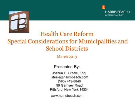 Health Care Reform Special Considerations for Municipalities and School Districts March 2013 Presented By:  Joshua D. Steele, Esq.
