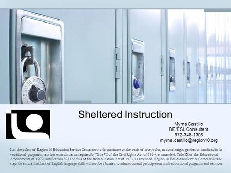 Sheltered Instruction Myrna Castillo BE/ESL Consultant 972-348-1308 It is the policy of Region 10 Education Service Center.