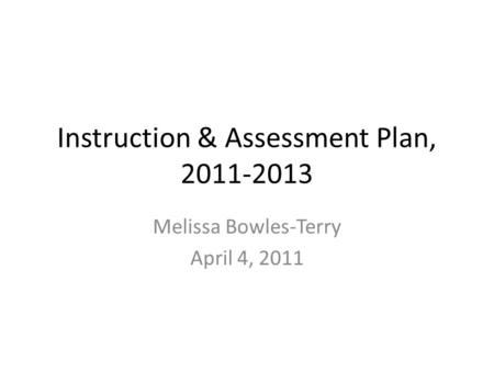 Instruction & Assessment Plan, 2011-2013 Melissa Bowles-Terry April 4, 2011.