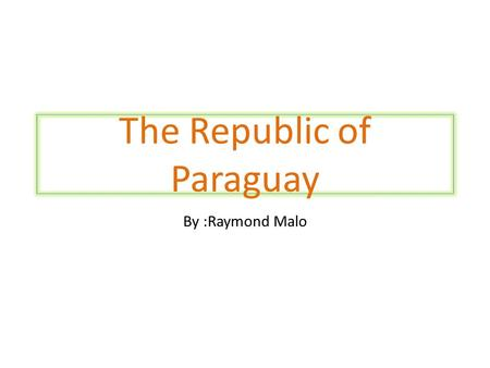The Republic of Paraguay By :Raymond Malo Map of Paraguay.