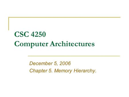 CSC 4250 Computer Architectures December 5, 2006 Chapter 5. Memory Hierarchy.