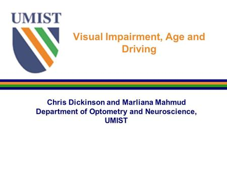 Visual Impairment, Age and Driving Chris Dickinson and Marliana Mahmud Department of Optometry and Neuroscience, UMIST.
