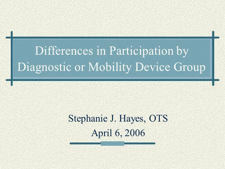 Differences in Participation by Diagnostic or Mobility Device Group Stephanie J. Hayes, OTS April 6, 2006.