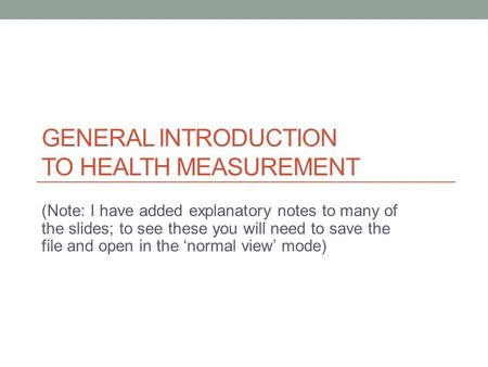 GENERAL INTRODUCTION TO HEALTH MEASUREMENT (Note: I have added explanatory notes to many of the slides; to see these you will need to save the file and.