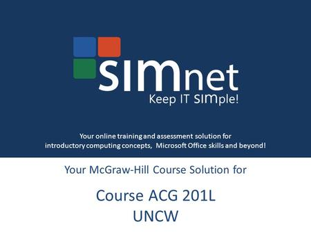 Your McGraw-Hill Course Solution for Course ACG 201L UNCW Your online training and assessment solution for introductory computing concepts, Microsoft Office.